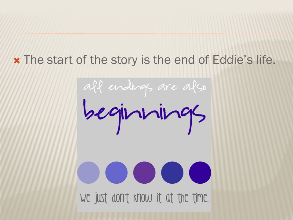  The start of the story is the end of Eddie's life.