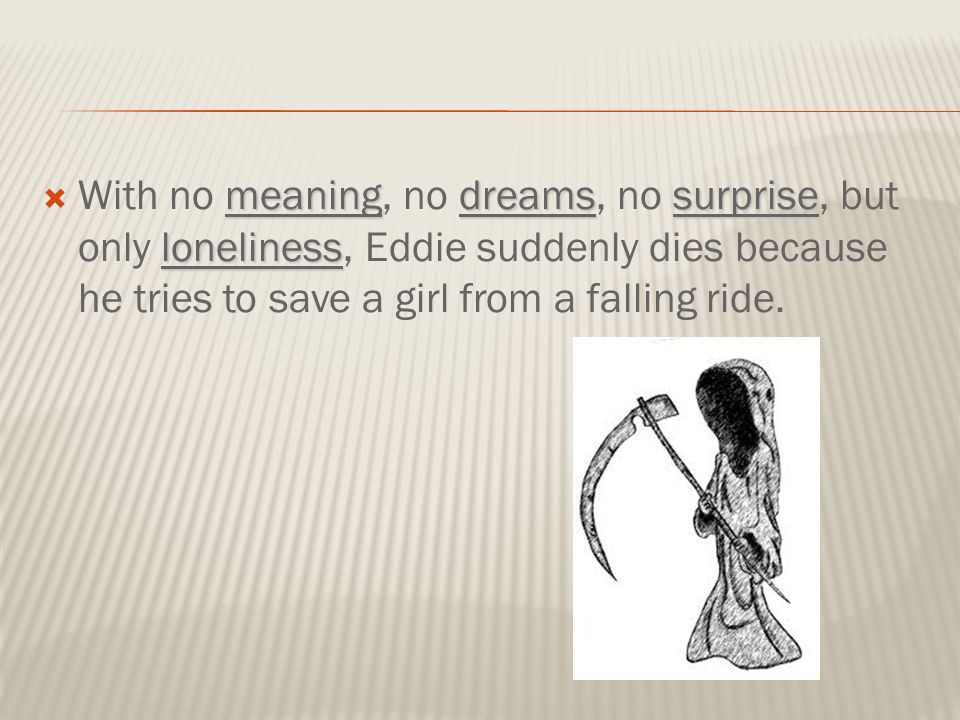 meaningdreamssurprise loneliness  With no meaning, no dreams, no surprise, but only loneliness, Eddie suddenly dies because he tries to save a girl f