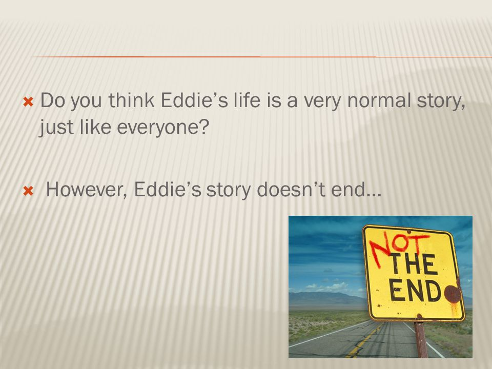  Do you think Eddie's life is a very normal story, just like everyone?  However, Eddie's story doesn't end…