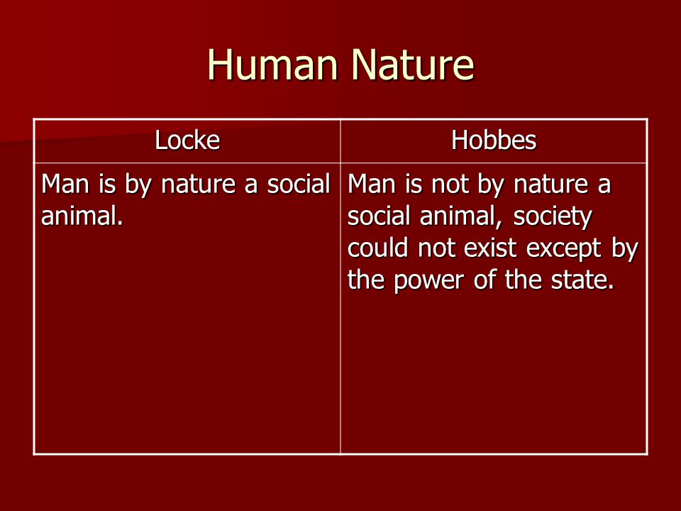 Human Nature LockeHobbes Man is by nature a social animal. Man is not by nature a social animal, society could not exist except by the power of the st