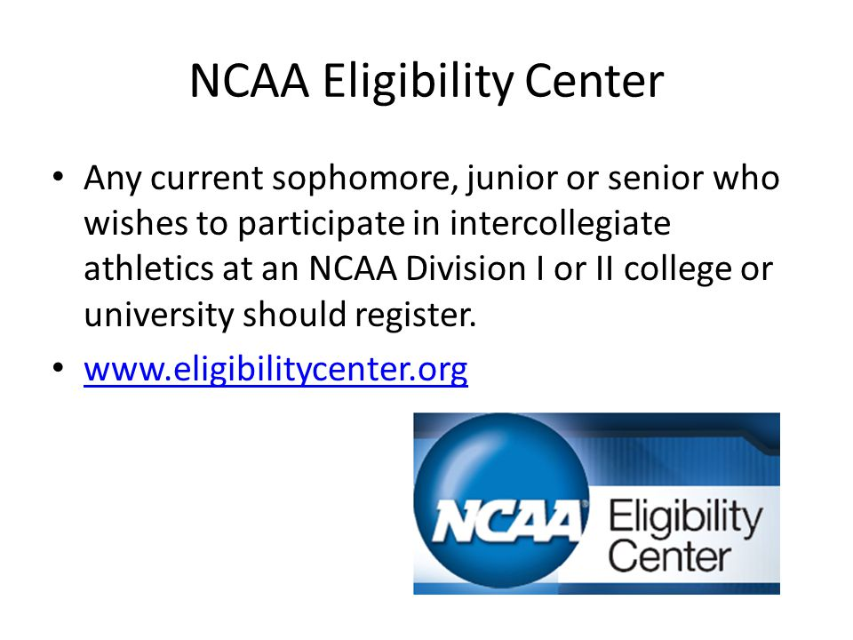 NCAA Eligibility Center Any current sophomore, junior or senior who wishes to participate in intercollegiate athletics at an NCAA Division I or II college or university should register.