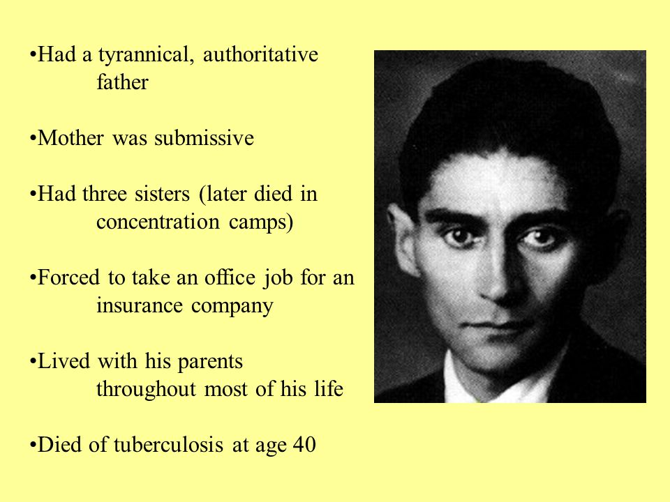 Had a tyrannical, authoritative father Mother was submissive Had three sisters (later died in concentration camps) Forced to take an office job for an insurance company Lived with his parents throughout most of his life Died of tuberculosis at age 40