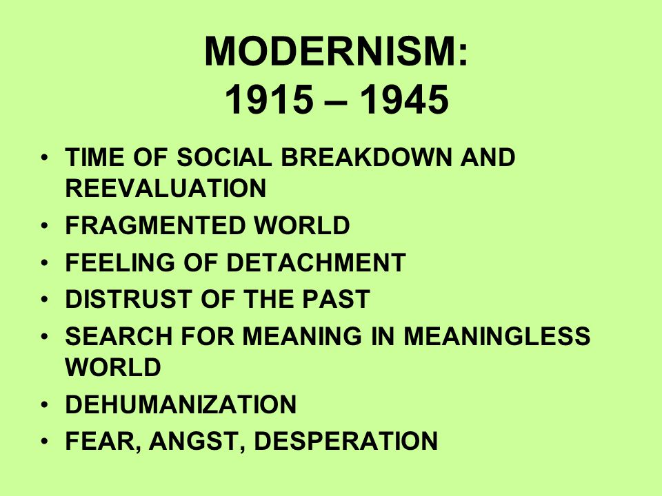 MODERNISM: 1915 – 1945 TIME OF SOCIAL BREAKDOWN AND REEVALUATION FRAGMENTED WORLD FEELING OF DETACHMENT DISTRUST OF THE PAST SEARCH FOR MEANING IN MEANINGLESS WORLD DEHUMANIZATION FEAR, ANGST, DESPERATION