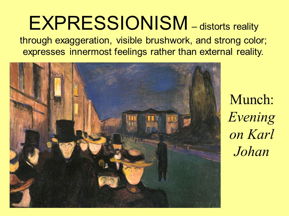 Munch: Evening on Karl Johan EXPRESSIONISM – distorts reality through exaggeration, visible brushwork, and strong color; expresses innermost feelings rather than external reality.