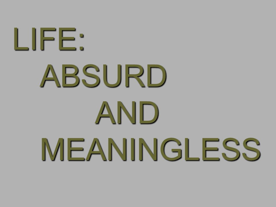 LIFE: ABSURD AND MEANINGLESS
