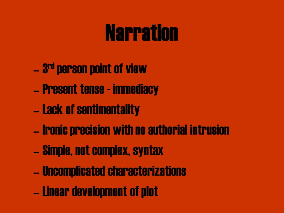–3 rd person point of view –Present tense - immediacy –Lack of sentimentality –Ironic precision with no authorial intrusion –Simple, not complex, syntax –Uncomplicated characterizations –Linear development of plot Narration