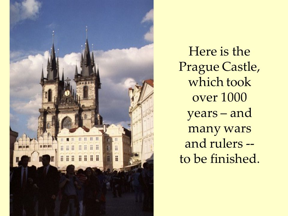 Here is the Prague Castle, which took over 1000 years – and many wars and rulers -- to be finished.