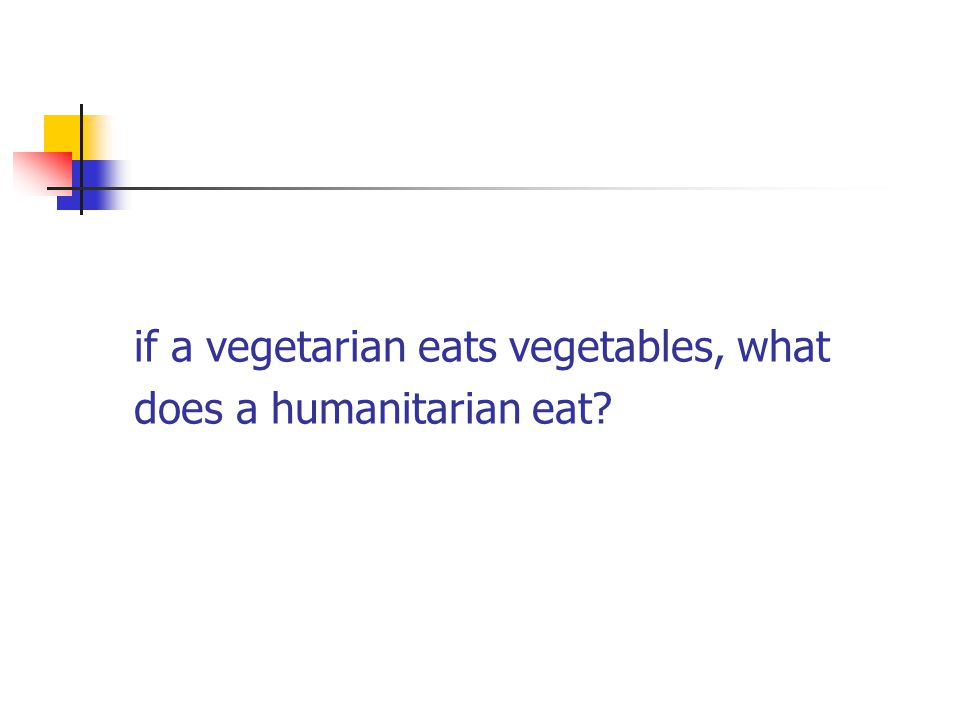if a vegetarian eats vegetables, what does a humanitarian eat