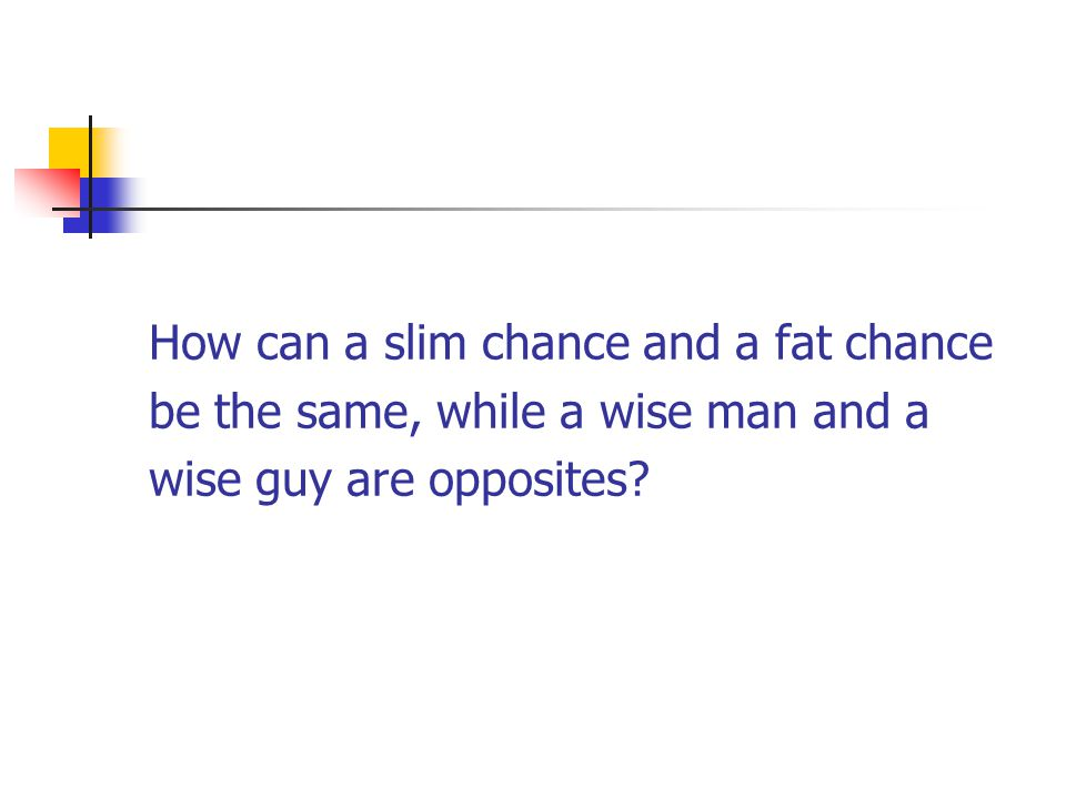 How can a slim chance and a fat chance be the same, while a wise man and a wise guy are opposites