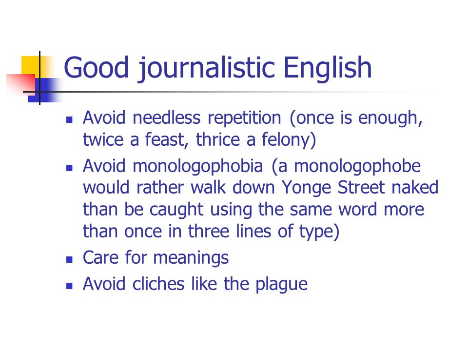 Good journalistic English Avoid needless repetition (once is enough, twice a feast, thrice a felony) Avoid monologophobia (a monologophobe would rather walk down Yonge Street naked than be caught using the same word more than once in three lines of type) Care for meanings Avoid cliches like the plague