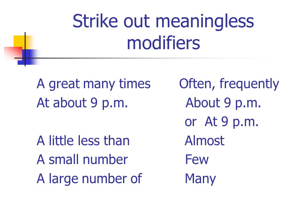 Strike out meaningless modifiers A great many times Often, frequently At about 9 p.m.