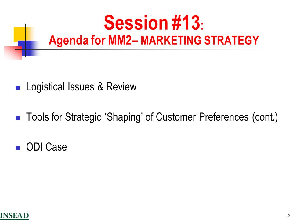 2 Session #13 : Agenda for MM2– MARKETING STRATEGY Logistical Issues & Review Tools for Strategic 'Shaping' of Customer Preferences (cont.) ODI Case