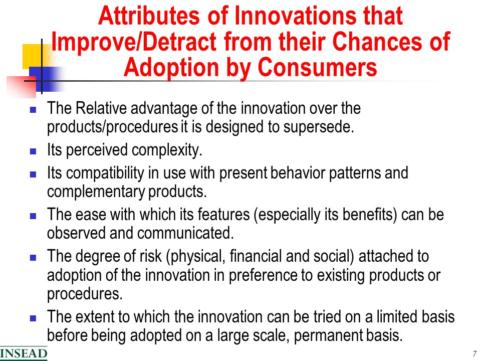 7 Attributes of Innovations that Improve/Detract from their Chances of Adoption by Consumers The Relative advantage of the innovation over the products/procedures it is designed to supersede.