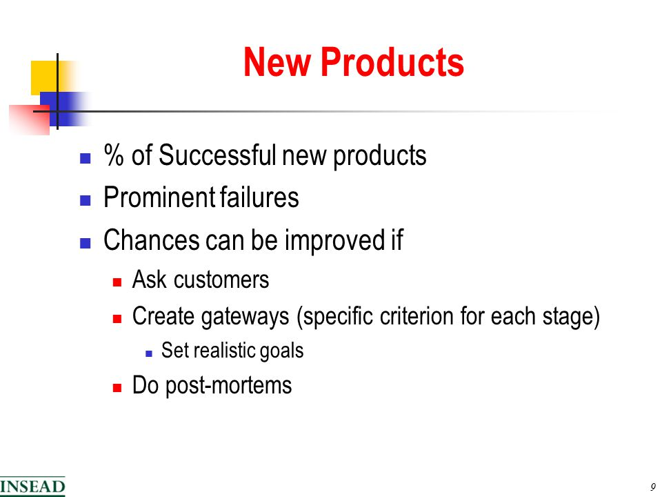 9 New Products % of Successful new products Prominent failures Chances can be improved if Ask customers Create gateways (specific criterion for each stage) Set realistic goals Do post-mortems