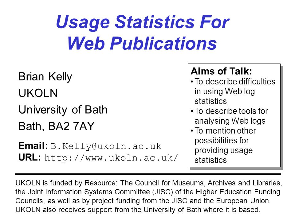 Usage Statistics For Web Publications Brian Kelly UKOLN University of Bath Bath, BA2 7AY UKOLN is funded by Resource: The Council for Museums, Archives and Libraries, the Joint Information Systems Committee (JISC) of the Higher Education Funding Councils, as well as by project funding from the JISC and the European Union.