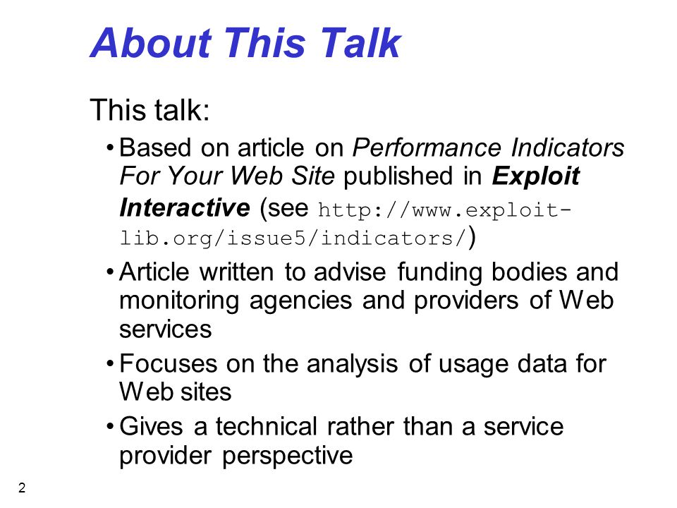 2 About This Talk This talk: Based on article on Performance Indicators For Your Web Site published in Exploit Interactive (see http://www.exploit- lib.org/issue5/indicators/ ) Article written to advise funding bodies and monitoring agencies and providers of Web services Focuses on the analysis of usage data for Web sites Gives a technical rather than a service provider perspective