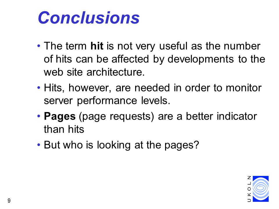 9 Conclusions The term hit is not very useful as the number of hits can be affected by developments to the web site architecture.