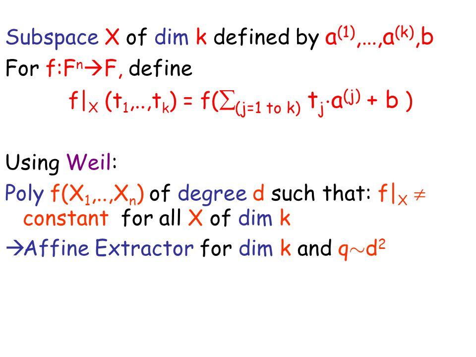 Subspace X of dim k defined by a (1),…,a (k),b For f:F n  F, define f| X (t 1,..,t k ) = f(  (j=1 to k) t j ¢ a (j) + b ) Using Weil: Poly f(X 1,..,X n ) of degree d such that: f| X  constant for all X of dim k  Affine Extractor for dim k and q » d 2