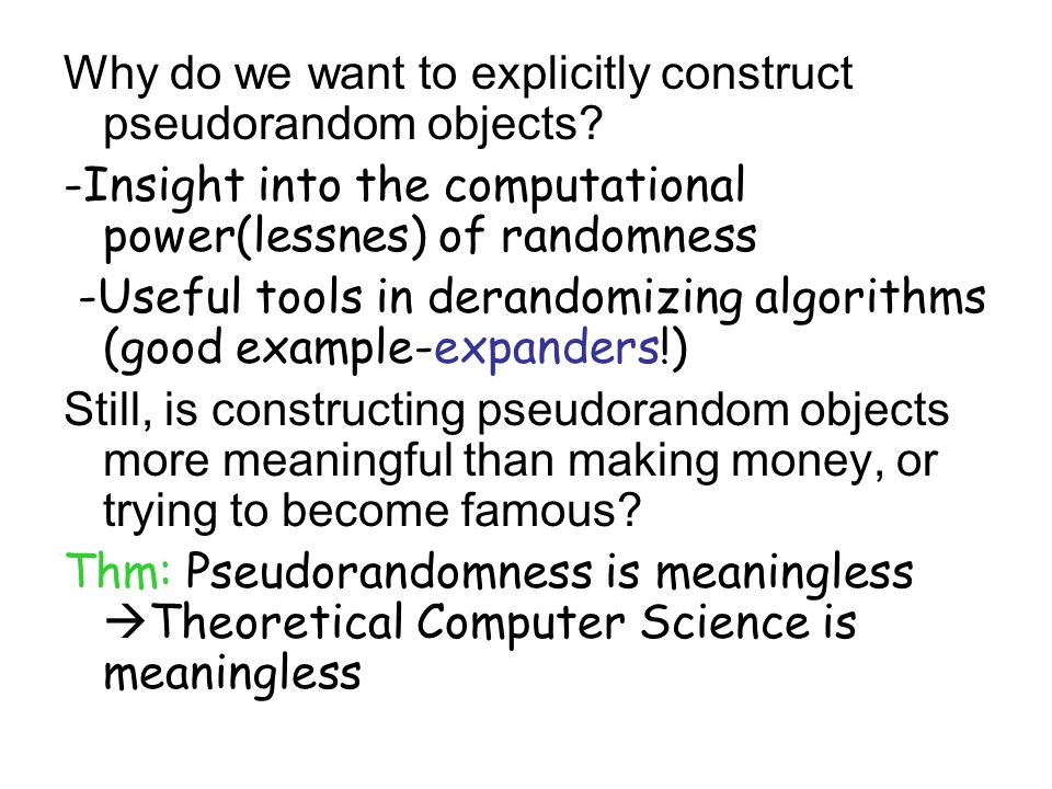 Why do we want to explicitly construct pseudorandom objects? -Insight into the computational power(lessnes) of randomness -Useful tools in derandomizi