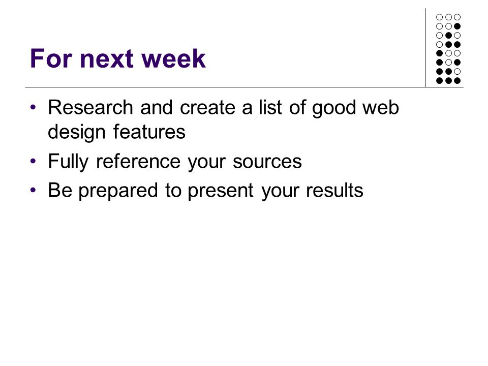 For next week Research and create a list of good web design features Fully reference your sources Be prepared to present your results