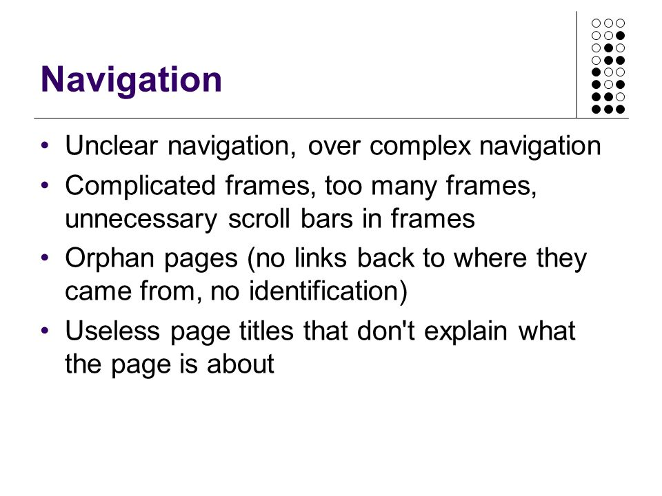 Navigation Unclear navigation, over complex navigation Complicated frames, too many frames, unnecessary scroll bars in frames Orphan pages (no links b