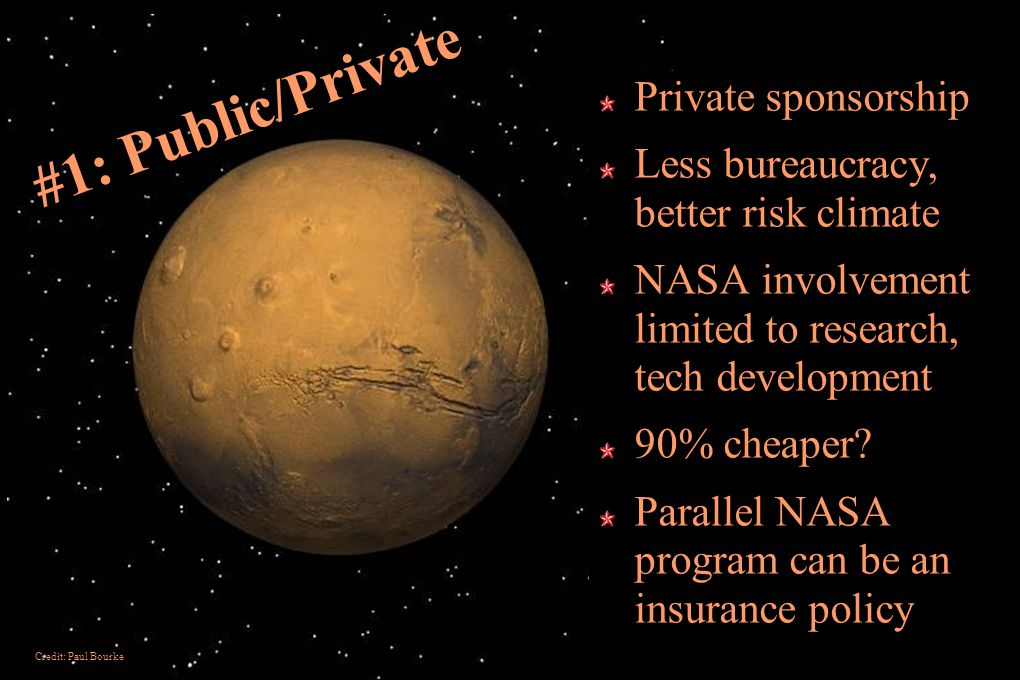 #1: Public/Private Private sponsorship Less bureaucracy, better risk climate NASA involvement limited to research, tech development 90% cheaper.