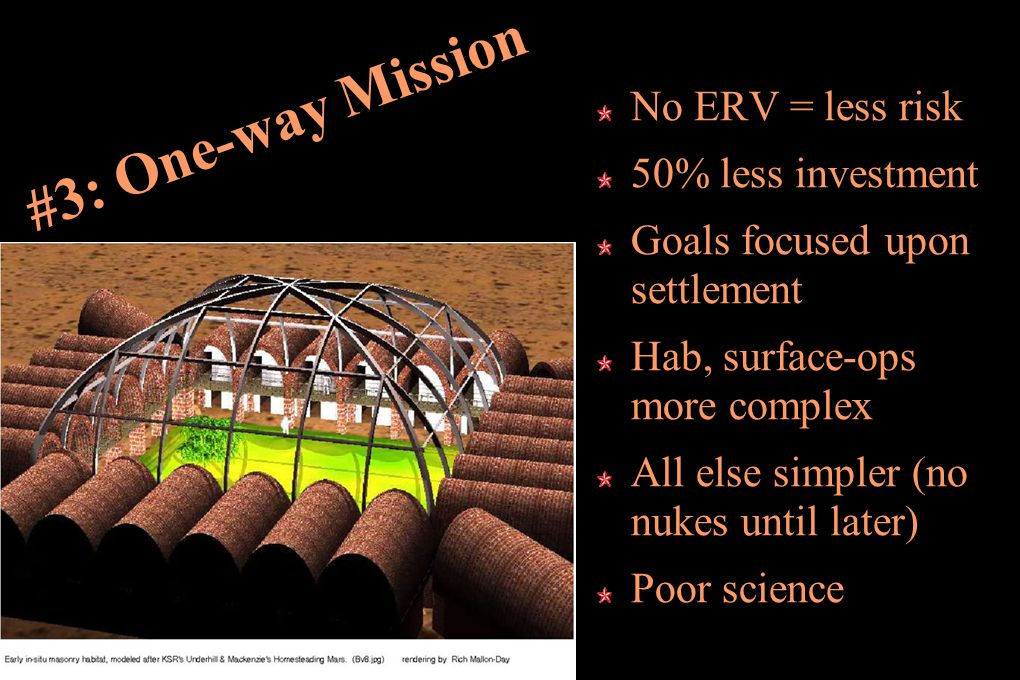 #3: One-way Mission No ERV = less risk 50% less investment Goals focused upon settlement Hab, surface-ops more complex All else simpler (no nukes until later) Poor science