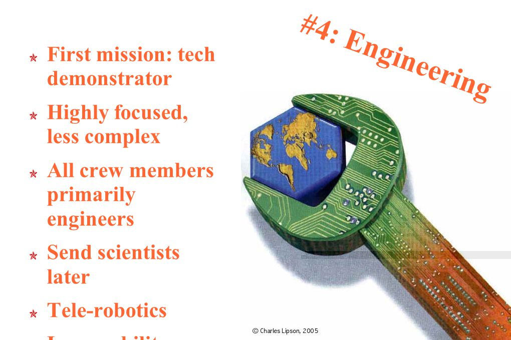 #4: Engineering First mission: tech demonstrator Highly focused, less complex All crew members primarily engineers Send scientists later Tele-robotics Less mobility
