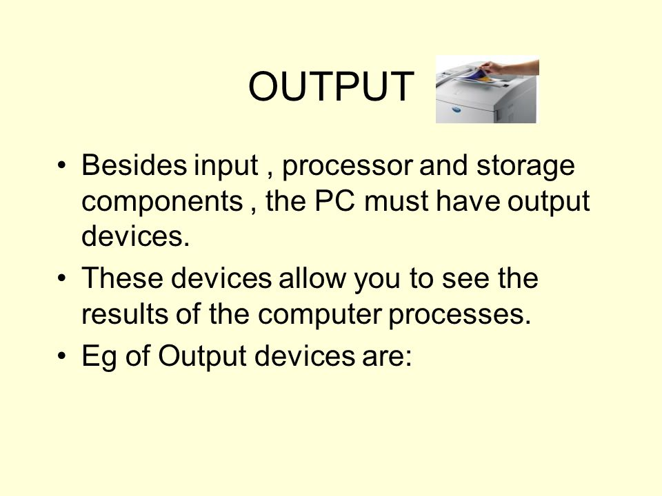 OUTPUT Besides input, processor and storage components, the PC must have output devices. These devices allow you to see the results of the computer pr