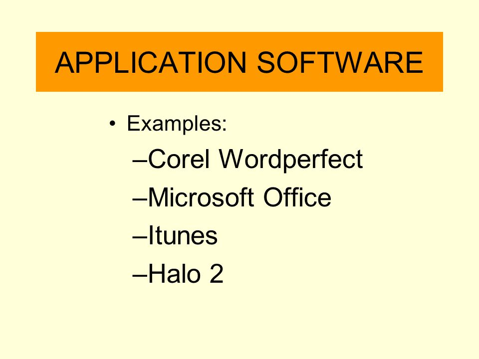 APPLICATION SOFTWARE Examples: –Corel Wordperfect –Microsoft Office –Itunes –Halo 2