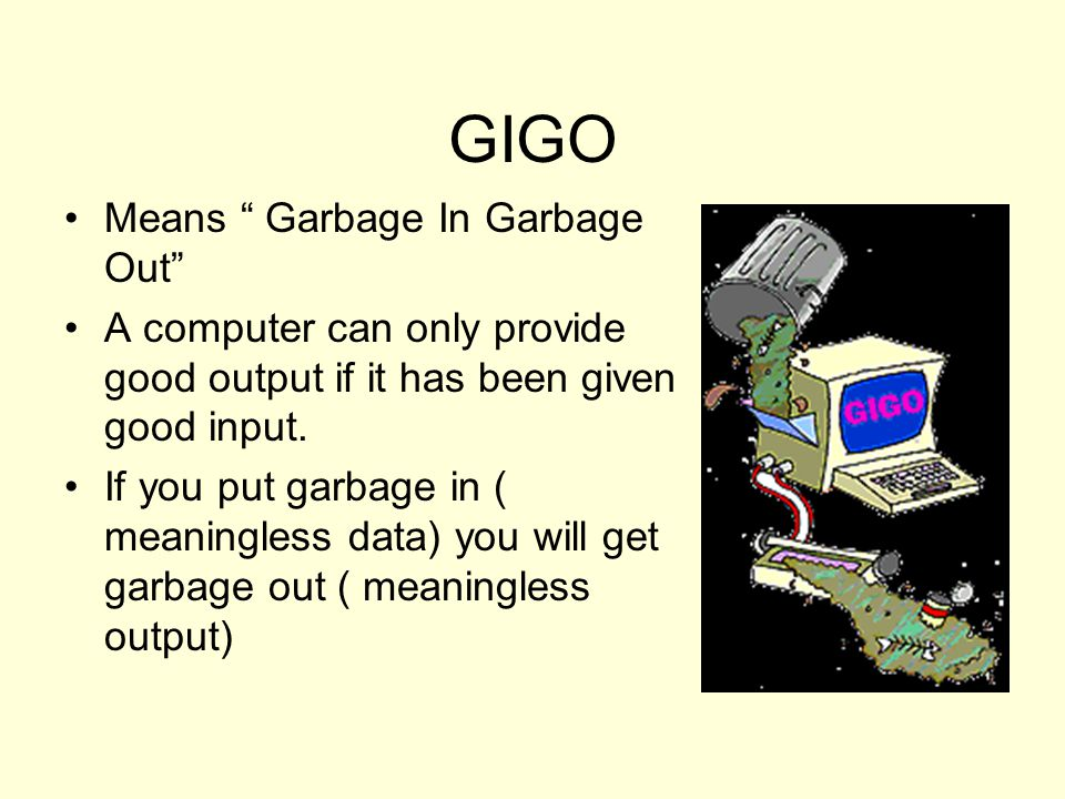 """GIGO Means """" Garbage In Garbage Out"""" A computer can only provide good output if it has been given good input. If you put garbage in ( meaningless data"""