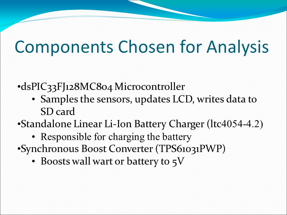 Components Chosen for Analysis dsPIC33FJ128MC804 Microcontroller Samples the sensors, updates LCD, writes data to SD card Standalone Linear Li-Ion Bat