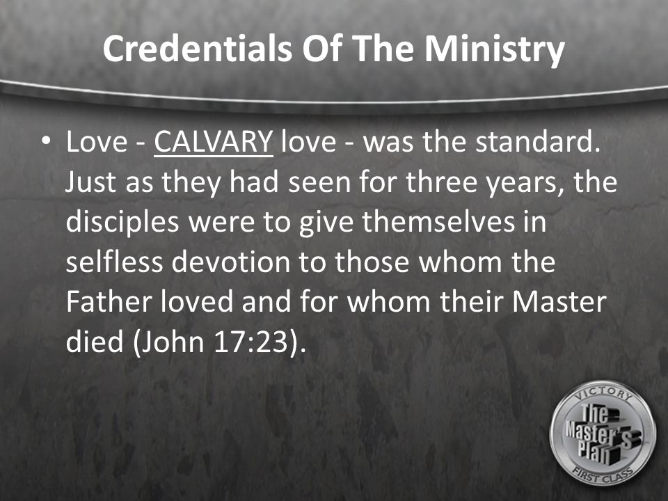 Credentials Of The Ministry Love - CALVARY love - was the standard. Just as they had seen for three years, the disciples were to give themselves in se