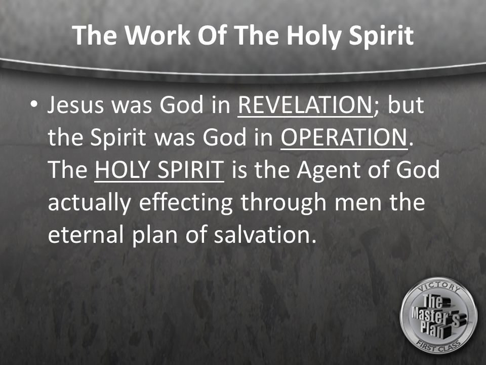 The Work Of The Holy Spirit Jesus was God in REVELATION; but the Spirit was God in OPERATION. The HOLY SPIRIT is the Agent of God actually effecting t