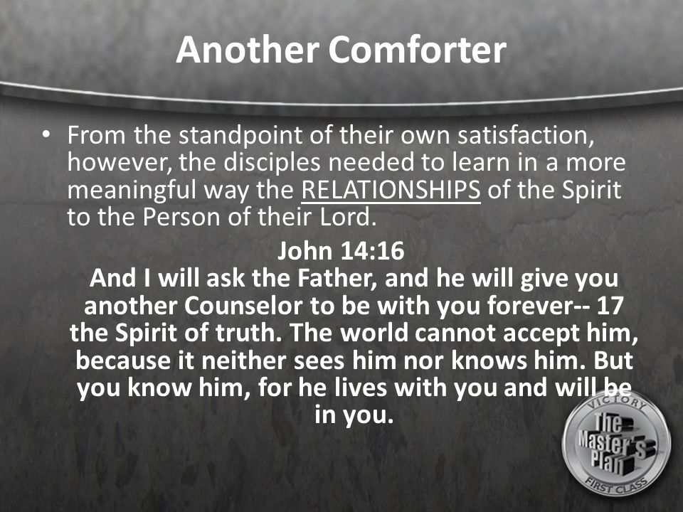 Another Comforter From the standpoint of their own satisfaction, however, the disciples needed to learn in a more meaningful way the RELATIONSHIPS of