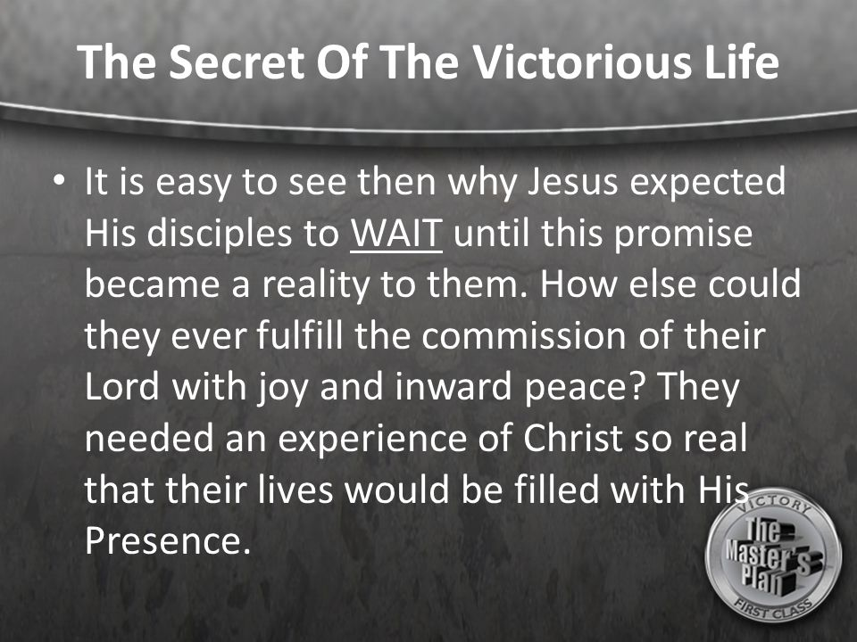 The Secret Of The Victorious Life It is easy to see then why Jesus expected His disciples to WAIT until this promise became a reality to them. How els