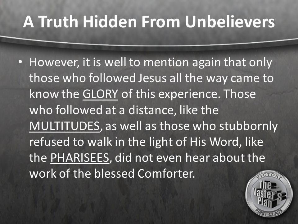 A Truth Hidden From Unbelievers However, it is well to mention again that only those who followed Jesus all the way came to know the GLORY of this experience.