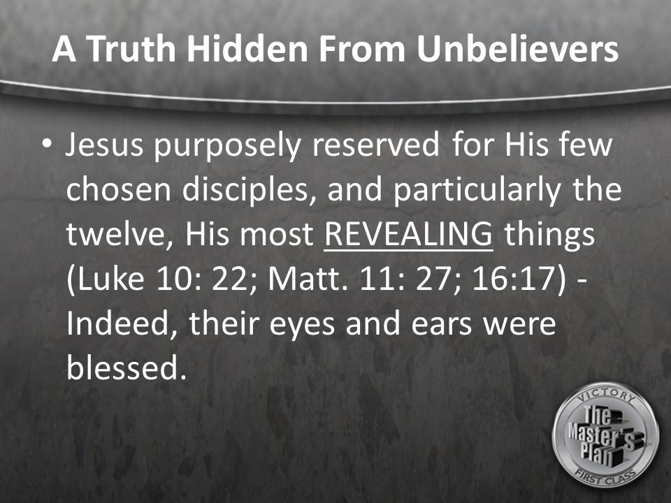 A Truth Hidden From Unbelievers Jesus purposely reserved for His few chosen disciples, and particularly the twelve, His most REVEALING things (Luke 10: 22; Matt.
