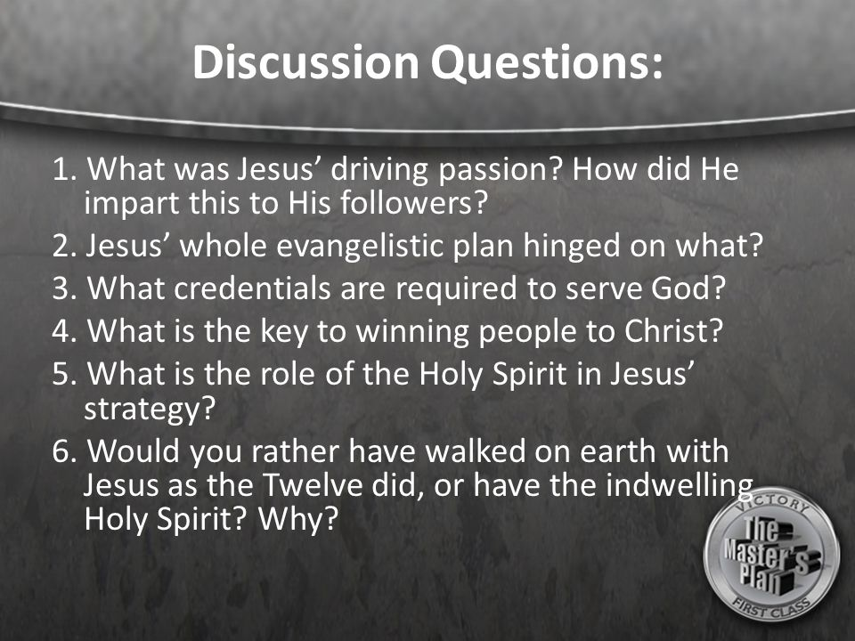 Discussion Questions: 1. What was Jesus' driving passion? How did He impart this to His followers? 2. Jesus' whole evangelistic plan hinged on what? 3