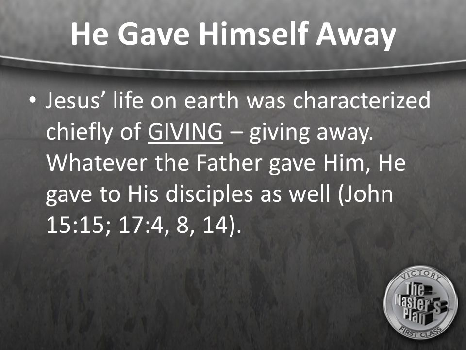 He Gave Himself Away Jesus' life on earth was characterized chiefly of GIVING – giving away. Whatever the Father gave Him, He gave to His disciples as