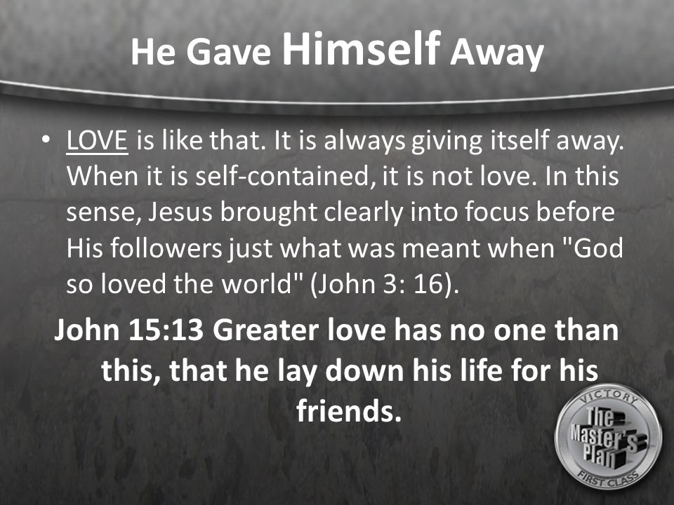He Gave Himself Away LOVE is like that. It is always giving itself away. When it is self-contained, it is not love. In this sense, Jesus brought clear