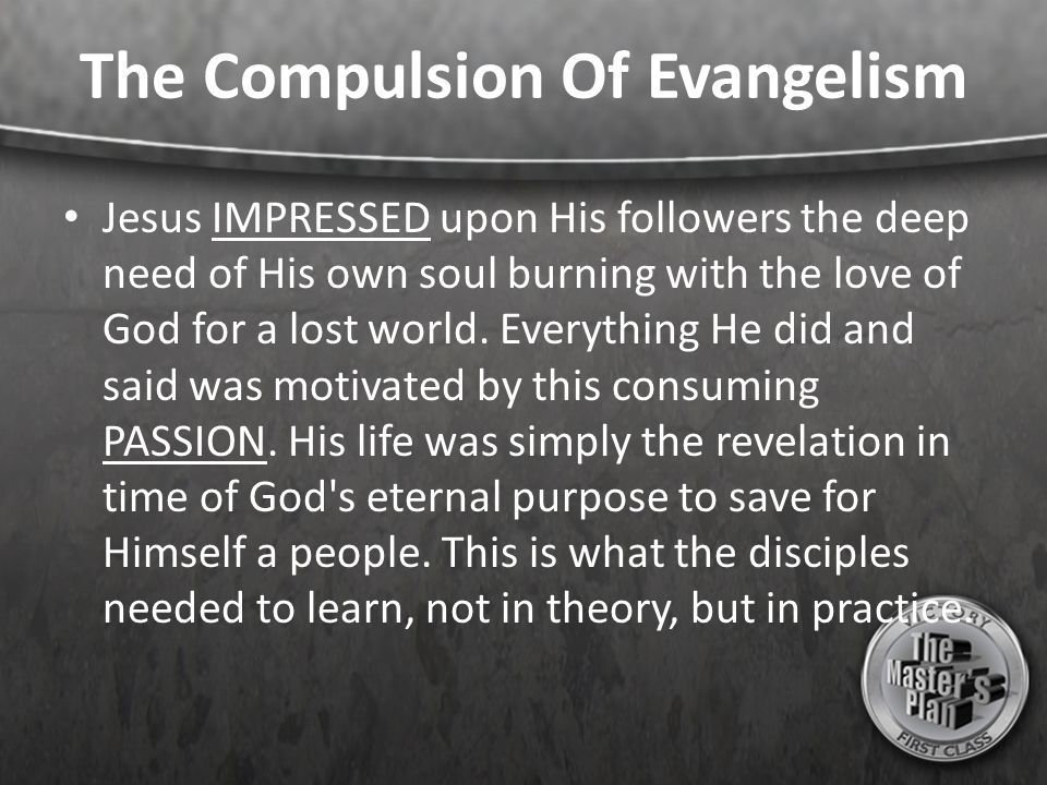 The Compulsion Of Evangelism Jesus IMPRESSED upon His followers the deep need of His own soul burning with the love of God for a lost world. Everythin