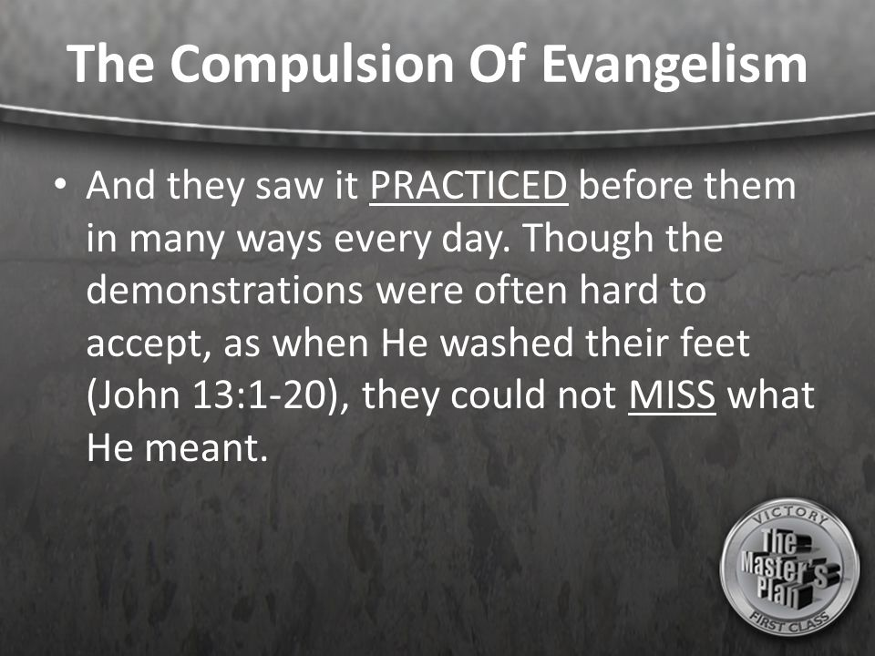 The Compulsion Of Evangelism And they saw it PRACTICED before them in many ways every day. Though the demonstrations were often hard to accept, as whe