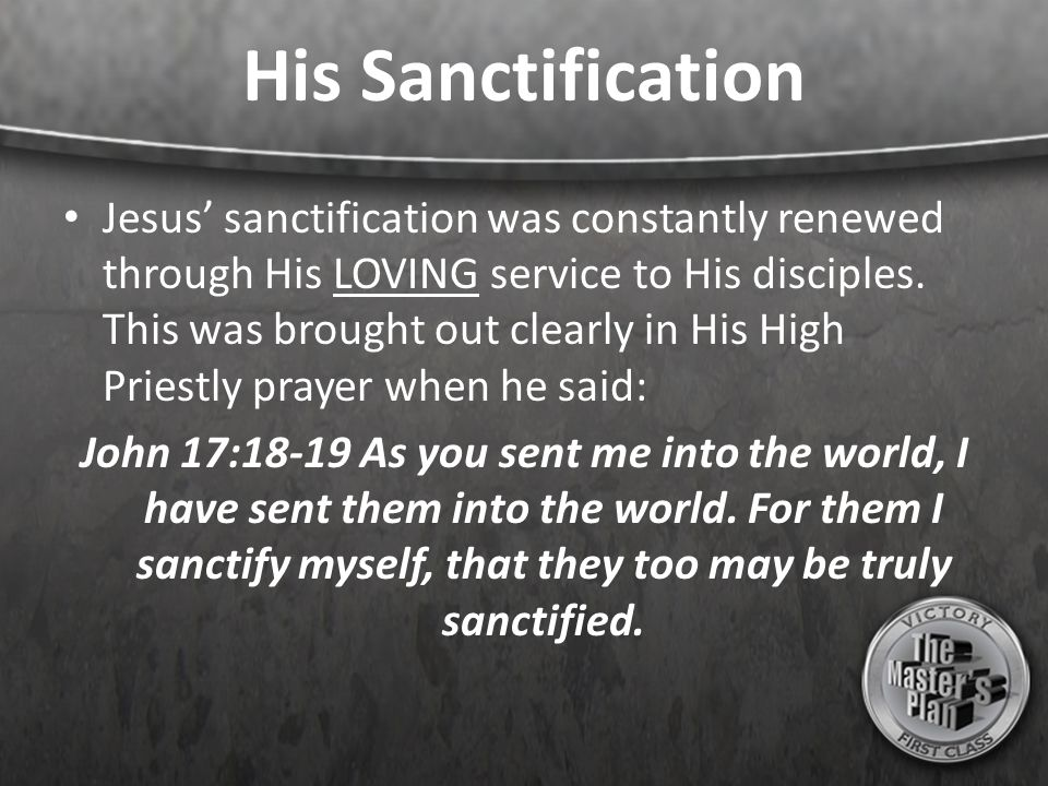 His Sanctification Jesus' sanctification was constantly renewed through His LOVING service to His disciples. This was brought out clearly in His High
