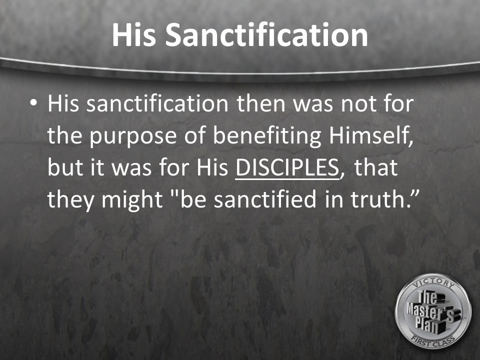 His Sanctification His sanctification then was not for the purpose of benefiting Himself, but it was for His DISCIPLES, that they might be sanctified in truth.