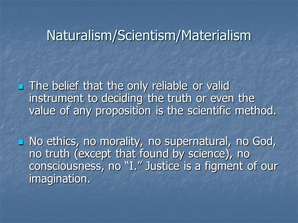 Naturalism/Scientism/Materialism The belief that the only reliable or valid instrument to deciding the truth or even the value of any proposition is the scientific method.