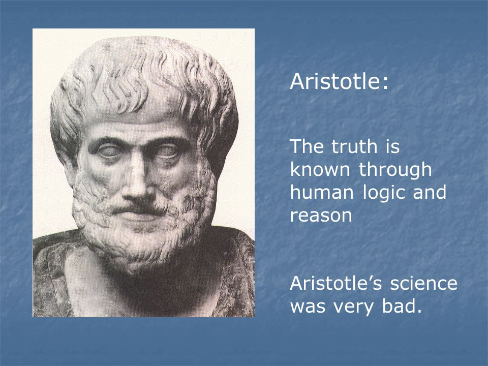 Aristotle: The truth is known through human logic and reason Aristotle's science was very bad.