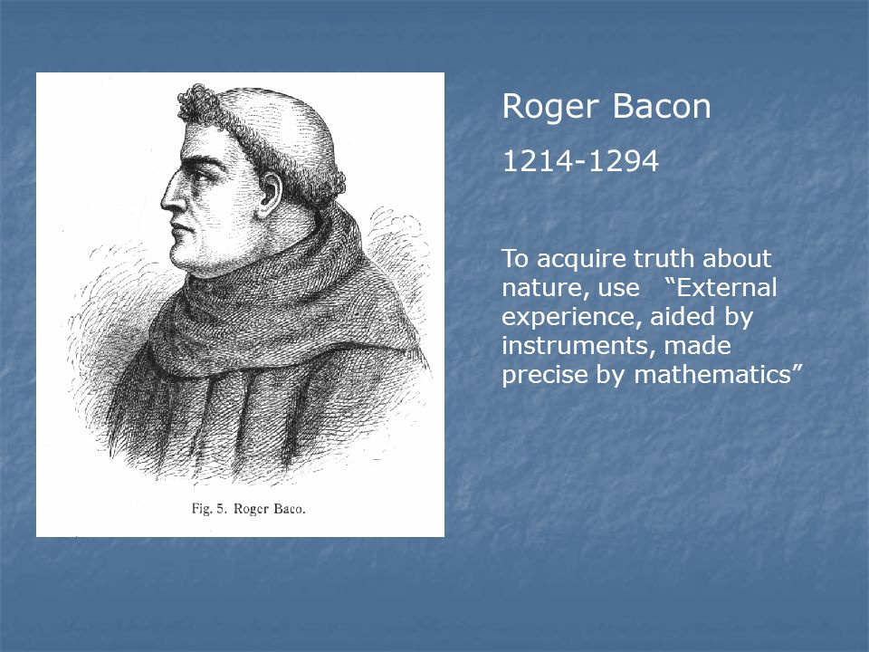 Roger Bacon 1214-1294 To acquire truth about nature, use External experience, aided by instruments, made precise by mathematics
