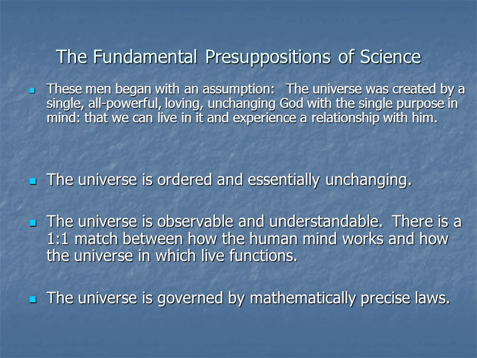 The Fundamental Presuppositions of Science These men began with an assumption: The universe was created by a single, all-powerful, loving, unchanging God with the single purpose in mind: that we can live in it and experience a relationship with him.