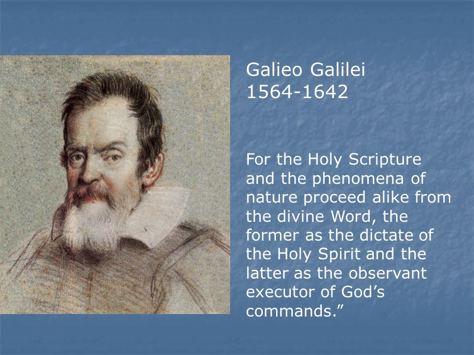 Galieo Galilei 1564-1642 For the Holy Scripture and the phenomena of nature proceed alike from the divine Word, the former as the dictate of the Holy Spirit and the latter as the observant executor of God's commands.